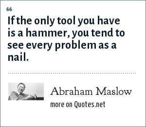 Abraham Maslow: If the only tool you have is a hammer, you tend to see every problem as a nail.