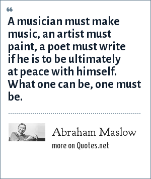 Abraham Maslow: A musician must make music, an artist must paint, a poet must write if he is to be ultimately at peace with himself. What one can be, one must be.