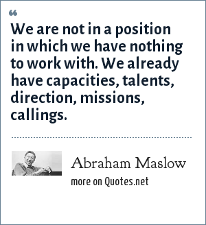 Abraham Maslow: We are not in a position in which we have nothing to work with. We already have capacities, talents, direction, missions, callings.