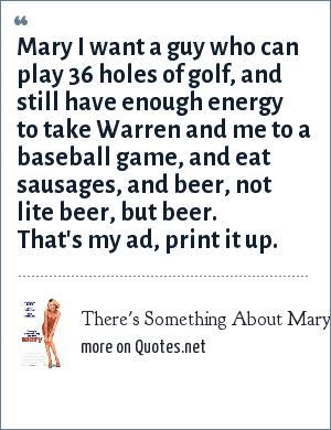 There's Something About Mary: Mary I want a guy who can play 36 holes of golf, and still have enough energy to take Warren and me to a baseball game, and eat sausages, and beer, not lite beer, but beer. That's my ad, print it up.