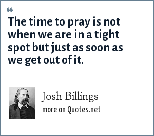 Josh Billings: The time to pray is not when we are in a tight spot but just as soon as we get out of it.