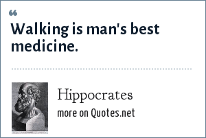 Hippocrates: Walking is man's best medicine.