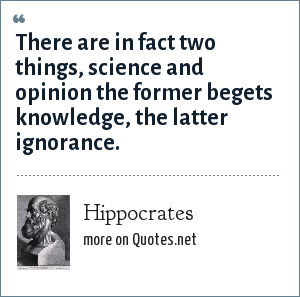 Hippocrates: There are in fact two things, science and opinion the former begets knowledge, the latter ignorance.