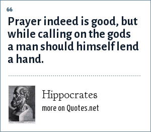 Hippocrates: Prayer indeed is good, but while calling on the gods a man should himself lend a hand.
