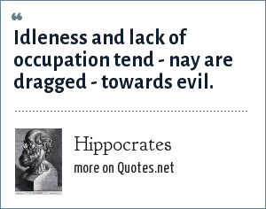 Hippocrates: Idleness and lack of occupation tend - nay are dragged - towards evil.