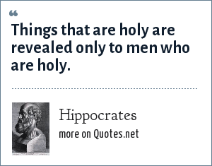 Hippocrates: Things that are holy are revealed only to men who are holy.