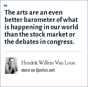Hendrik Willem Van Loon: The arts are an even better barometer of what is happening in our world than the stock market or the debates in congress.