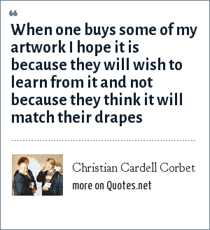 Christian Cardell Corbet: When one buys some of my artwork I hope it is because they will wish to learn from it and not because they think it will match their drapes