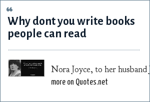 Nora Joyce, to her husband James: Why dont you write books people can read