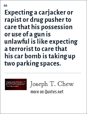 Joseph T. Chew: Expecting a carjacker or rapist or drug pusher to care that his possession or use of a gun is unlawful is like expecting a terrorist to care that his car bomb is taking up two parking spaces.