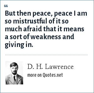 D. H. Lawrence: But then peace, peace I am so mistrustful of it so much afraid that it means a sort of weakness and giving in.
