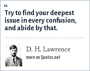 D. H. Lawrence: Try to find your deepest issue in every confusion, and abide by that.
