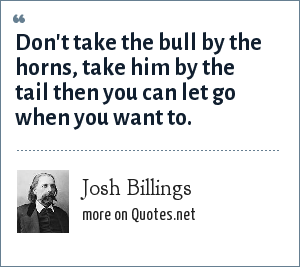 Josh Billings: Don't take the bull by the horns, take him by the tail then you can let go when you want to.