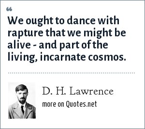 D. H. Lawrence: We ought to dance with rapture that we might be alive - and part of the living, incarnate cosmos.