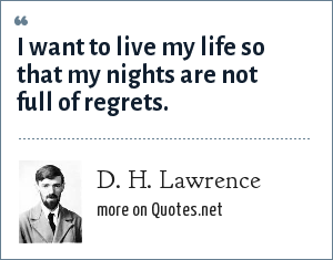 D. H. Lawrence: I want to live my life so that my nights are not full of regrets.