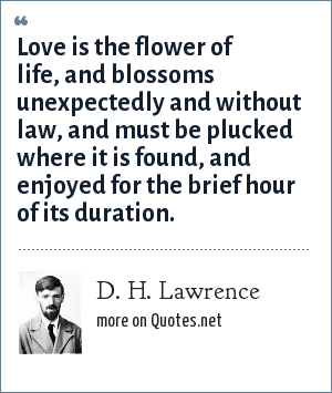 D. H. Lawrence: Love is the flower of life, and blossoms unexpectedly and without law, and must be plucked where it is found, and enjoyed for the brief hour of its duration.