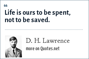 D. H. Lawrence: Life is ours to be spent, not to be saved.