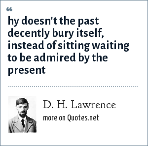 D. H. Lawrence: hy doesn't the past decently bury itself, instead of sitting waiting to be admired by the present