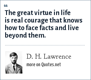 D. H. Lawrence: The great virtue in life is real courage that knows how to face facts and live beyond them.