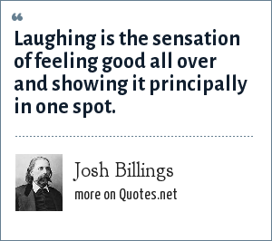 Josh Billings: Laughing is the sensation of feeling good all over and showing it principally in one spot.