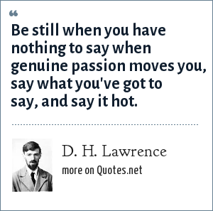 D. H. Lawrence: Be still when you have nothing to say when genuine passion moves you, say what you've got to say, and say it hot.