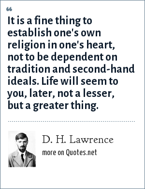 D. H. Lawrence: It is a fine thing to establish one's own religion in one's heart, not to be dependent on tradition and second-hand ideals. Life will seem to you, later, not a lesser, but a greater thing.