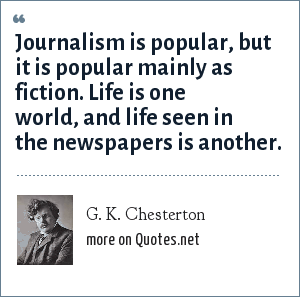 G. K. Chesterton: Journalism is popular, but it is popular mainly as fiction. Life is one world, and life seen in the newspapers is another.