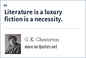 G. K. Chesterton: Literature is a luxury fiction is a necessity.