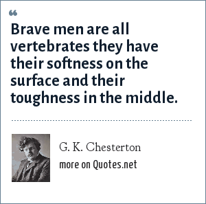 G. K. Chesterton: Brave men are all vertebrates they have their softness on the surface and their toughness in the middle.