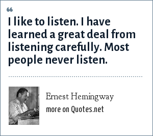 Ernest Hemingway: I like to listen. I have learned a great deal from listening carefully. Most people never listen.