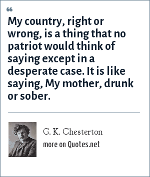 G. K. Chesterton: My country, right or wrong, is a thing that no patriot would think of saying except in a desperate case. It is like saying, My mother, drunk or sober.