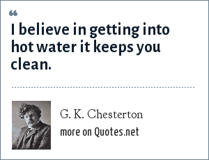 G. K. Chesterton: I believe in getting into hot water it keeps you clean.