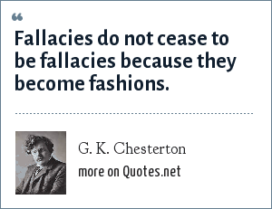 G. K. Chesterton: Fallacies do not cease to be fallacies because they become fashions.