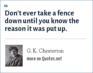 G. K. Chesterton: Don't ever take a fence down until you know the reason it was put up.