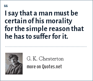 G. K. Chesterton: I say that a man must be certain of his morality for the simple reason that he has to suffer for it.