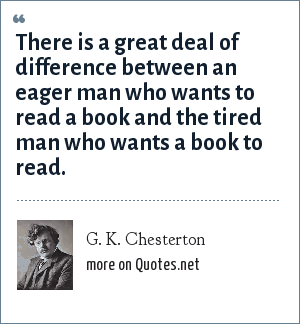 G. K. Chesterton: There is a great deal of difference between an eager man who wants to read a book and the tired man who wants a book to read.
