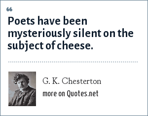 G. K. Chesterton: Poets have been mysteriously silent on the subject of cheese.