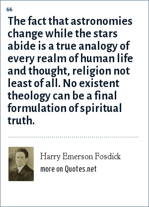 Harry Emerson Fosdick: The fact that astronomies change while the stars abide is a true analogy of every realm of human life and thought, religion not least of all. No existent theology can be a final formulation of spiritual truth.