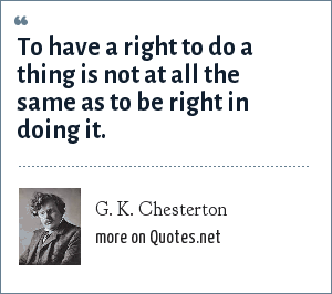 G. K. Chesterton: To have a right to do a thing is not at all the same as to be right in doing it.