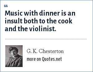 G. K. Chesterton: Music with dinner is an insult both to the cook and the violinist.