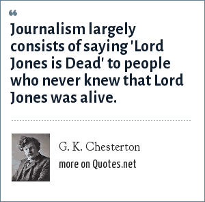 G. K. Chesterton: Journalism largely consists of saying 'Lord Jones is Dead' to people who never knew that Lord Jones was alive.
