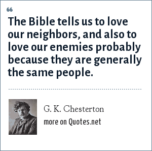 G. K. Chesterton: The Bible tells us to love our neighbors, and also to love our enemies probably because they are generally the same people.