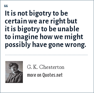 G. K. Chesterton: It is not bigotry to be certain we are right but it is bigotry to be unable to imagine how we might possibly have gone wrong.