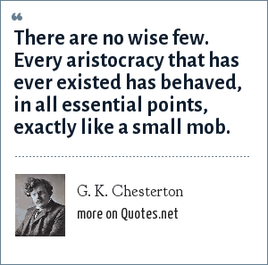 G. K. Chesterton: There are no wise few. Every aristocracy that has ever existed has behaved, in all essential points, exactly like a small mob.