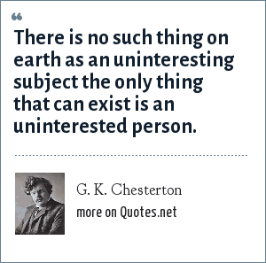 G. K. Chesterton: There is no such thing on earth as an uninteresting subject the only thing that can exist is an uninterested person.