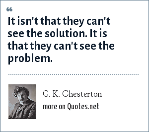 G. K. Chesterton: It isn't that they can't see the solution. It is that they can't see the problem.