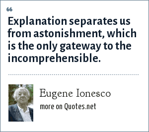 Eugene Ionesco: Explanation separates us from astonishment, which is the only gateway to the incomprehensible.