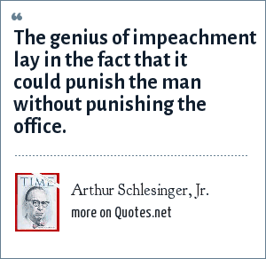 Arthur Schlesinger, Jr.: The genius of impeachment lay in the fact that it could punish the man without punishing the office.