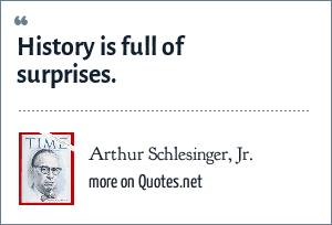 Arthur Schlesinger, Jr.: History is full of surprises.