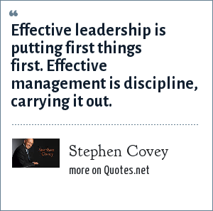 Stephen Covey: Effective leadership is putting first things first. Effective management is discipline, carrying it out.
